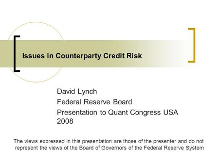 Issues in Counterparty Credit Risk David Lynch Federal Reserve Board Presentation to Quant Congress USA 2008 The views expressed in this presentation are.