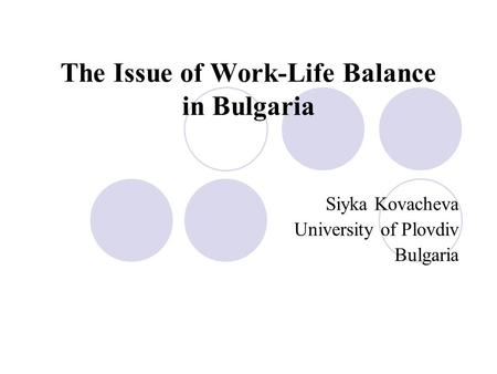 The Issue of Work-Life Balance in Bulgaria Siyka Kovacheva University of Plovdiv Bulgaria.