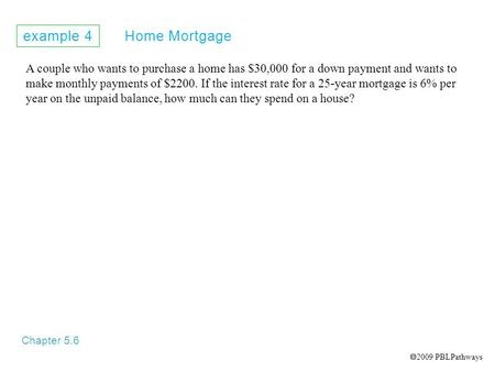 Example 4 Home Mortgage Chapter 5.6 A couple who wants to purchase a home has $30,000 for a down payment and wants to make monthly payments of $2200. If.