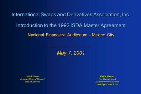 International Swaps and Derivatives Association, Inc. Introduction to the 1992 ISDA Master Agreement Nacional Financiera Auditorium - Mexico City May 7,