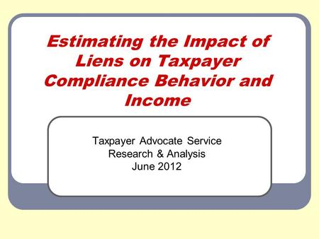 Estimating the Impact of Liens on Taxpayer Compliance Behavior and Income Taxpayer Advocate Service Research & Analysis June 2012.