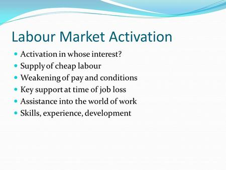 Labour Market Activation Activation in whose interest? Supply of cheap labour Weakening of pay and conditions Key support at time of job loss Assistance.