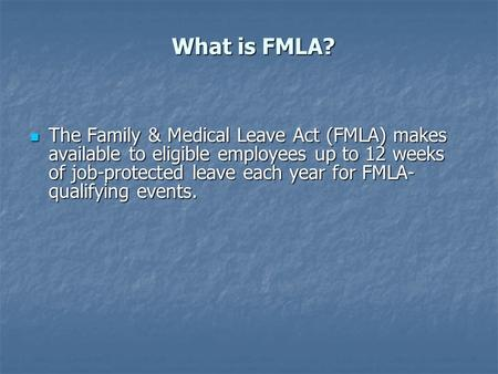 What is FMLA? The Family & Medical Leave Act (FMLA) makes available to eligible employees up to 12 weeks of job-protected leave each year for FMLA- qualifying.
