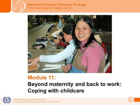 INTERNATIONAL LABOUR ORGANIZATION Conditions of Work and Employment Programme (TRAVAIL) 2012 Module 11: Beyond maternity and back to work: Coping with.