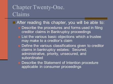 Chapter Twenty-One. Claims After reading this chapter, you will be able to: Describe the procedures and forms used in filing creditor claims in Bankruptcy.