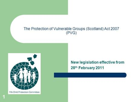 1 The Protection of Vulnerable Groups (Scotland) Act 2007 (PVG) New legislation effective from 28 th February 2011.