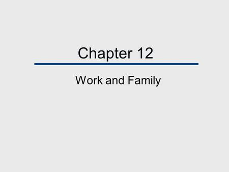 Chapter 12 Work and Family. Chapter Outline  The Labor Force - A Social Invention  The Traditional Model: Provider Husbands Homemaking Wives  Women.