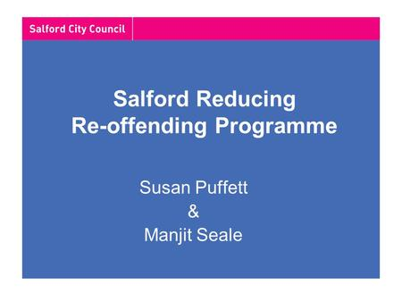 Salford Reducing Re-offending Programme Susan Puffett & Manjit Seale.