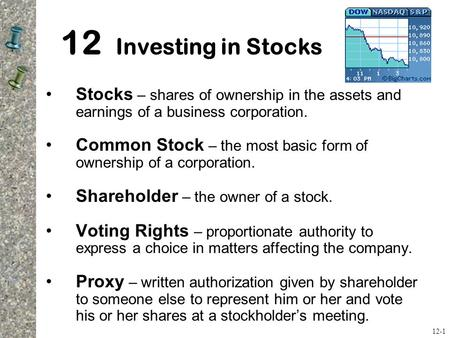 12 Investing in Stocks Stocks – shares of ownership in the assets and earnings of a business corporation. Common Stock – the most basic form of ownership.