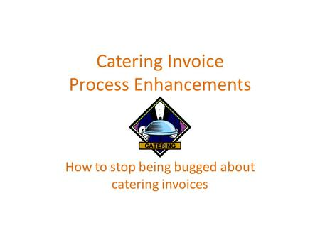 Catering Invoice Process Enhancements How to stop being bugged about catering invoices.