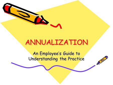 1 ANNUALIZATIONANNUALIZATION An Employee's Guide to Understanding the Practice.