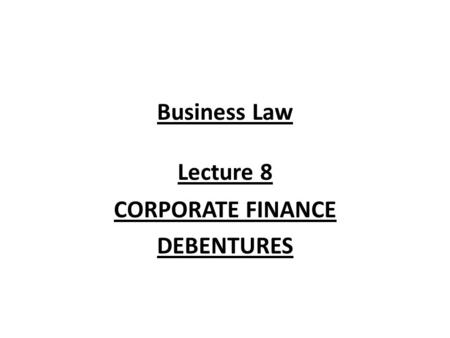 Business Law Lecture 8 CORPORATE FINANCE DEBENTURES.