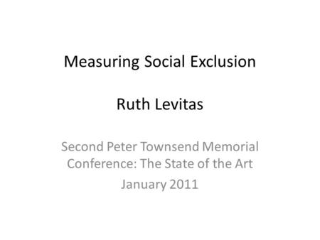 Measuring Social Exclusion Ruth Levitas Second Peter Townsend Memorial Conference: The State of the Art January 2011.