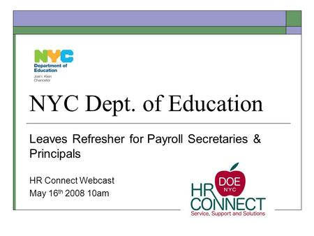 NYC Dept. of Education Leaves Refresher for Payroll Secretaries & Principals HR Connect Webcast May 16 th 2008 10am.
