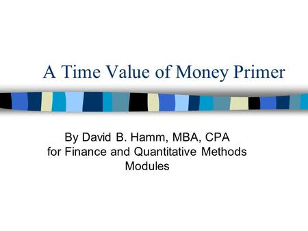 A Time Value of Money Primer By David B. Hamm, MBA, CPA for Finance and Quantitative Methods Modules.