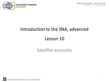 Copyright 2010, The World Bank Group. All Rights Reserved. Introduction to the SNA, advanced Lesson 10 Satellite accounts 1.