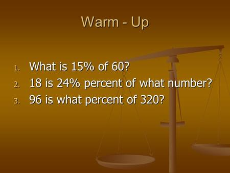Warm - Up 1. What is 15% of 60? 2. 18 is 24% percent of what number? 3. 96 is what percent of 320?