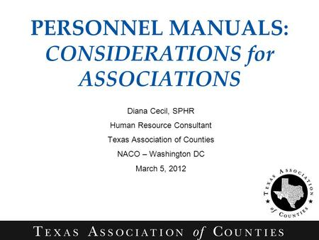 PERSONNEL MANUALS: CONSIDERATIONS for ASSOCIATIONS Diana Cecil, SPHR Human Resource Consultant Texas Association of Counties NACO – Washington DC March.