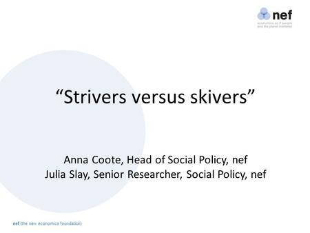 "Nef (the new economics foundation) ""Strivers versus skivers"" Anna Coote, Head of Social Policy, nef Julia Slay, Senior Researcher, Social Policy, nef."