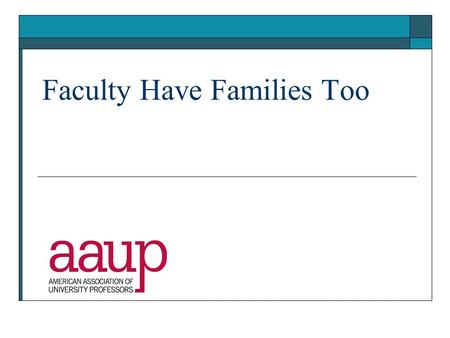 Faculty Have Families Too. Why are work/family issues important?  Almost all faculty members will face some kind of family issue during their careers,