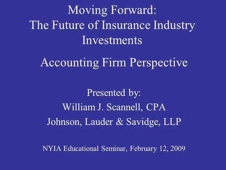 Moving Forward: The Future of Insurance Industry Investments Accounting Firm Perspective Presented by: William J. Scannell, CPA Johnson, Lauder & Savidge,