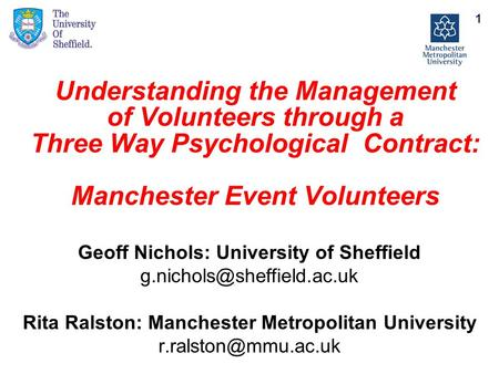 Understanding the Management of Volunteers through a Three Way Psychological Contract: Manchester Event Volunteers Geoff Nichols: University of Sheffield.