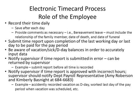 Electronic Timecard Process Role of the Employee Record their time daily –Save after each day –Provide comments as necessary – i.e., Bereavement leave.