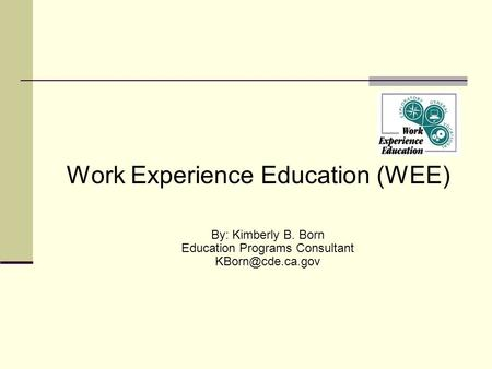 Work Experience Education (WEE) By: Kimberly B. Born Education Programs Consultant