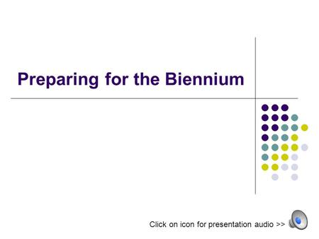 Preparing for the Biennium Click on icon for presentation audio >>
