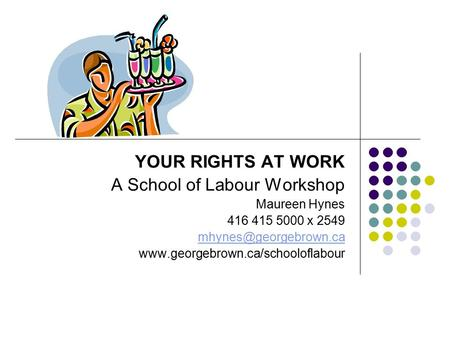 YOUR RIGHTS AT WORK A School of Labour Workshop Maureen Hynes 416 415 5000 x 2549