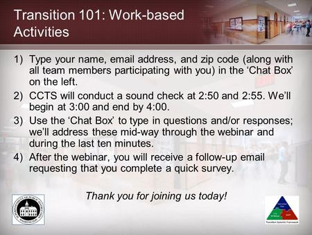 Transition 101: Work-based Activities 1)Type your name, email address, and zip code (along with all team members participating with you) in the 'Chat Box'