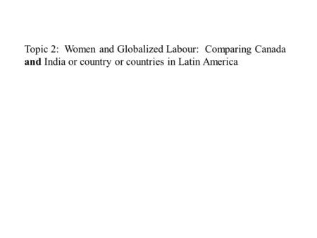 Topic 2: Women and Globalized <strong>Labour</strong>: Comparing Canada and <strong>India</strong> or country or countries <strong>in</strong> Latin America.
