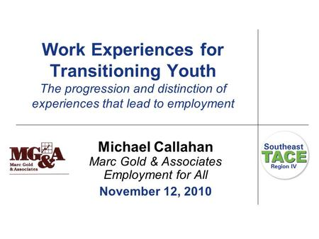 Work Experiences for Transitioning Youth The progression and distinction of experiences that lead to employment Michael Callahan Marc Gold & Associates.