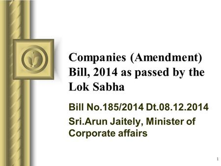 1 Companies (Amendment) Bill, 2014 as passed by the Lok Sabha Bill No.185/2014 Dt.08.12.2014 Sri.Arun Jaitely, Minister of Corporate affairs.