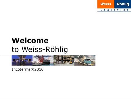 1 | 20 Welcome to Weiss-Röhlig Incoterms®2010. 2 | 20 Incoterms® 2010 Incoterms® 2010 by the International Chamber of Commerce (ICC) The 7th revision.