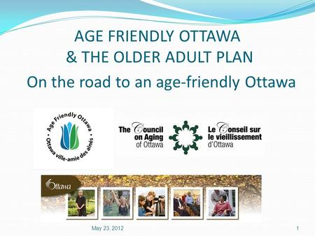 AGE FRIENDLY OTTAWA & THE OLDER ADULT PLAN On the road to an age-friendly Ottawa May 23, 20121.
