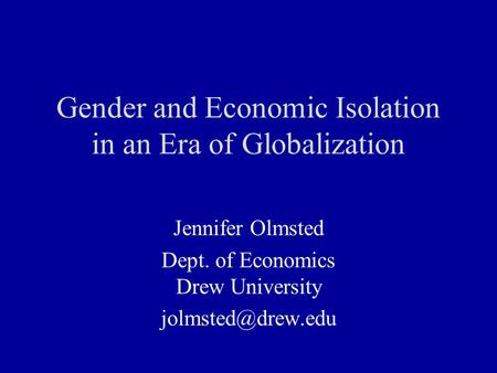 Gender and Economic Isolation in an Era of Globalization Jennifer Olmsted Dept. of Economics Drew University