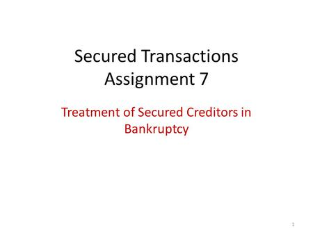 1 Secured Transactions Assignment 7 Treatment of Secured Creditors in Bankruptcy.