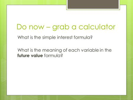 Do now – grab a calculator What is the simple interest formula? What is the meaning of each variable in the future value formula?