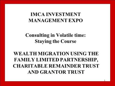 1 WEALTH MIGRATION USING THE FAMILY LIMITED PARTNERSHIP, CHARITABLE REMAINDER TRUST AND GRANTOR TRUST IMCA INVESTMENT MANAGEMENT EXPO Consulting in Volatile.