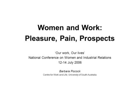 Women and Work: Pleasure, Pain, Prospects 'Our work, Our lives' National Conference on Women and Industrial Relations 12-14 July 2006 Barbara Pocock Centre.