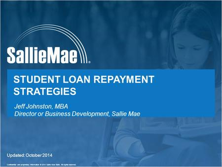 1 Confidential and proprietary information © 2014 Sallie Mae Bank. All rights reserved. STUDENT LOAN REPAYMENT STRATEGIES Updated: October 2014 Jeff Johnston,