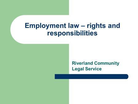 Employment law – rights and responsibilities Riverland Community Legal Service.