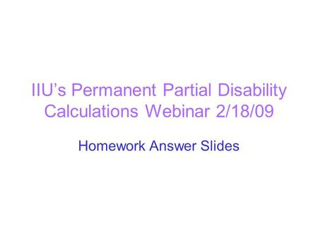IIU's Permanent Partial Disability Calculations Webinar 2/18/09 Homework Answer Slides.