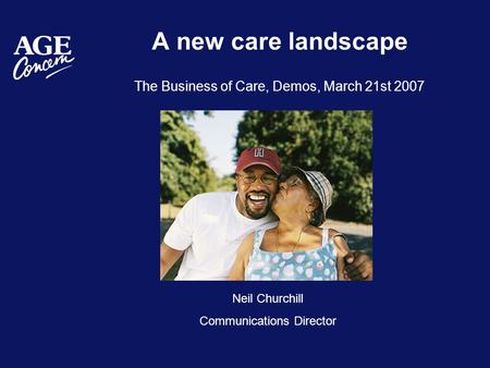 A new care landscape The Business of Care, Demos, March 21st 2007 Neil Churchill Communications Director.