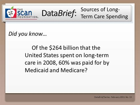 DataBrief: Did you know… DataBrief Series ● February 2011 ● No. 13 Sources of Long- Term Care Spending Of the $264 billion that the United States spent.