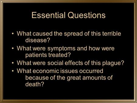 Essential Questions What caused the spread of this terrible disease? What were symptoms and how were patients treated? What were social effects of this.