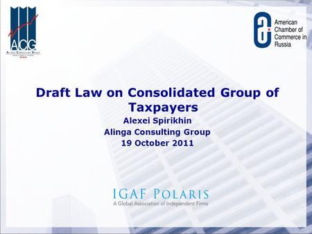 Draft Law on Consolidated Group of Taxpayers Alexei Spirikhin Alinga Consulting Group 19 October 2011.