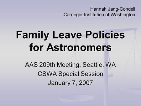 Family Leave Policies for Astronomers AAS 209th Meeting, Seattle, WA CSWA Special Session January 7, 2007 Hannah Jang-Condell Carnegie Institution of Washington.