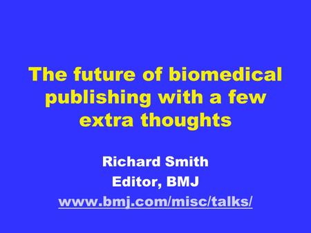 The future of biomedical publishing with a few extra thoughts Richard Smith Editor, BMJ www.bmj.com/misc/talks/